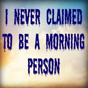Yup, I Am Not a Morning Person