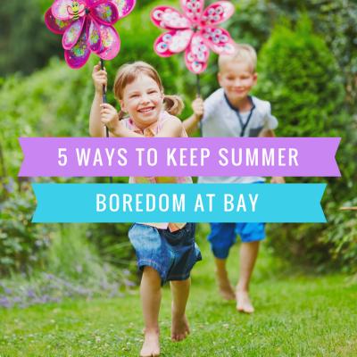 5 Ways To Keep Summer Boredom At Bay