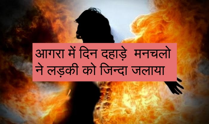 आगरा में दिन दहाड़े  मनचलो ने लड़की को जिन्दा जलाया