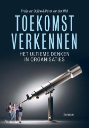 Toekomstverkennen: het ultieme denken in organisaties door Freija van Duijne en Peter van der Wel