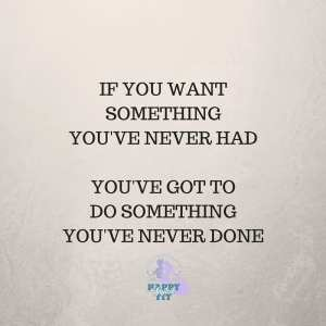 If you want something you've never had. You've got to do something you've never done.