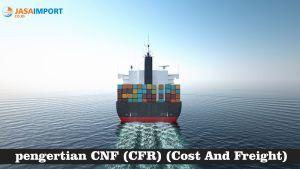 Apa Itu CNF (CFR) dan Kewajiban Eksportir serta Importir di Dalamnya