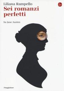 Sei romanzi perfetti. Su Jane Austen, di Liliana Rampello, ed. Il Saggiatore