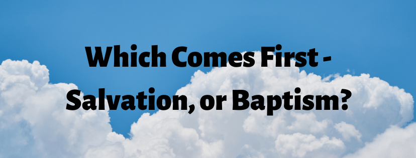 Which Comes First – Salvation, or Baptism?