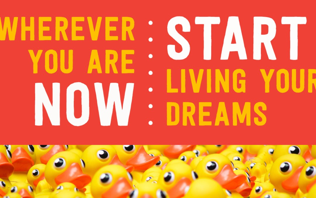 Wherever You Are Now – Start Living Your Dreams