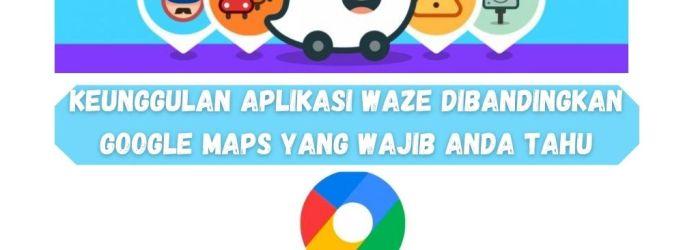 Keunggulan Aplikasi Waze Dibandingkan Google Maps Yang Wajib Anda Tahu