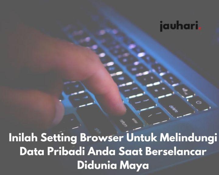 Inilah Setting Browser Untuk Melindungi Data Pribadi Anda Saat Berselancar Didunia Maya 1 1