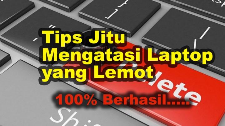 Tips Jitu Mengatasi Laptop Yang Lemot