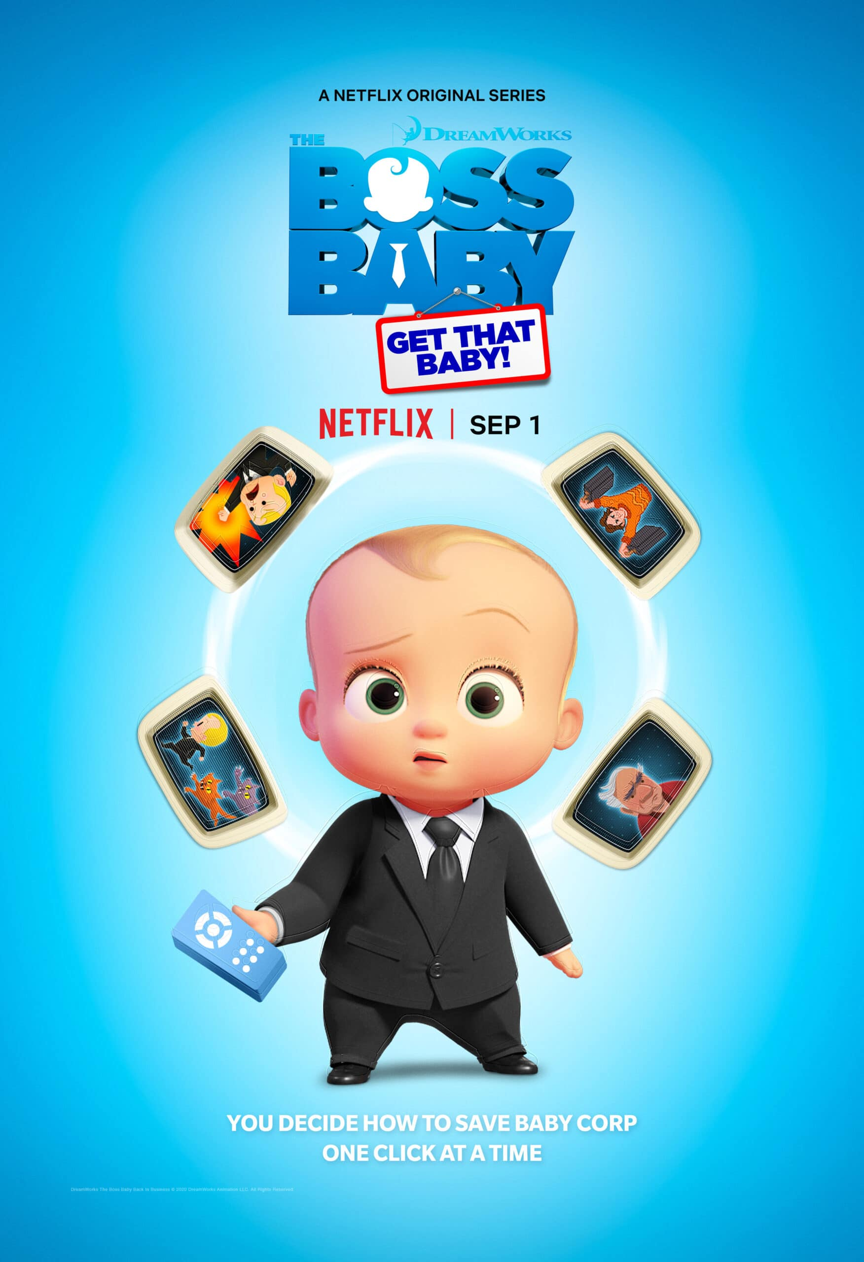 DreamWorks The Boss Baby: Get That Baby!. Welcome to the Baby Corp Job Simulator! Through a series of interactive (and hilarious) choices, you will fight off Boss Baby's villains, save Baby Corp, and discover the perfect position for the company's newest recruit: you! DreamWorks The Boss Baby Get That Baby! interactive special comes to Netflix on September 1st.