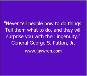 """""""Never tell people how to do things. Tell them what to do and they will surprise you with their ingenuity."""" General George S. Patton, Jr."""