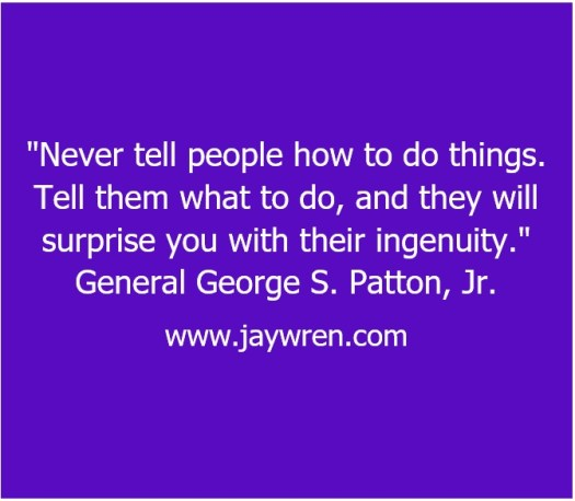 """Never tell people how to do things. Tell them what to do and they will surprise you with their ingenuity."" General George S. Patton, Jr."