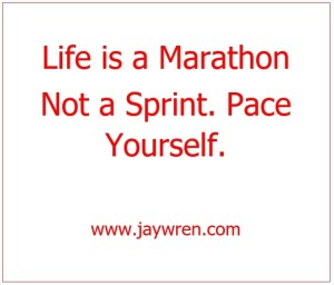 Life is a Marathon Not a Sprint. Pace Yourself. www.jaywren