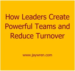 How Leaders Create Powerful Teams and Reduce Turnover