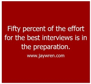 Interview Preparation Fifty percent of the effort for the best interviews is in the preparation. www.jaywren