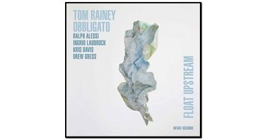 Tom Rainey Obbligato, Float Upstream, Intakt, 2017 - jazzespresso