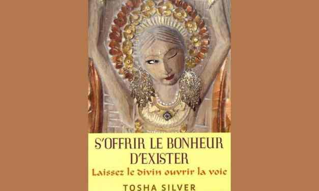 «S'OFFRIR LE BONHEUR D'EXISTER» Laissez le divin ouvrir la Voie – Tosha SILVER