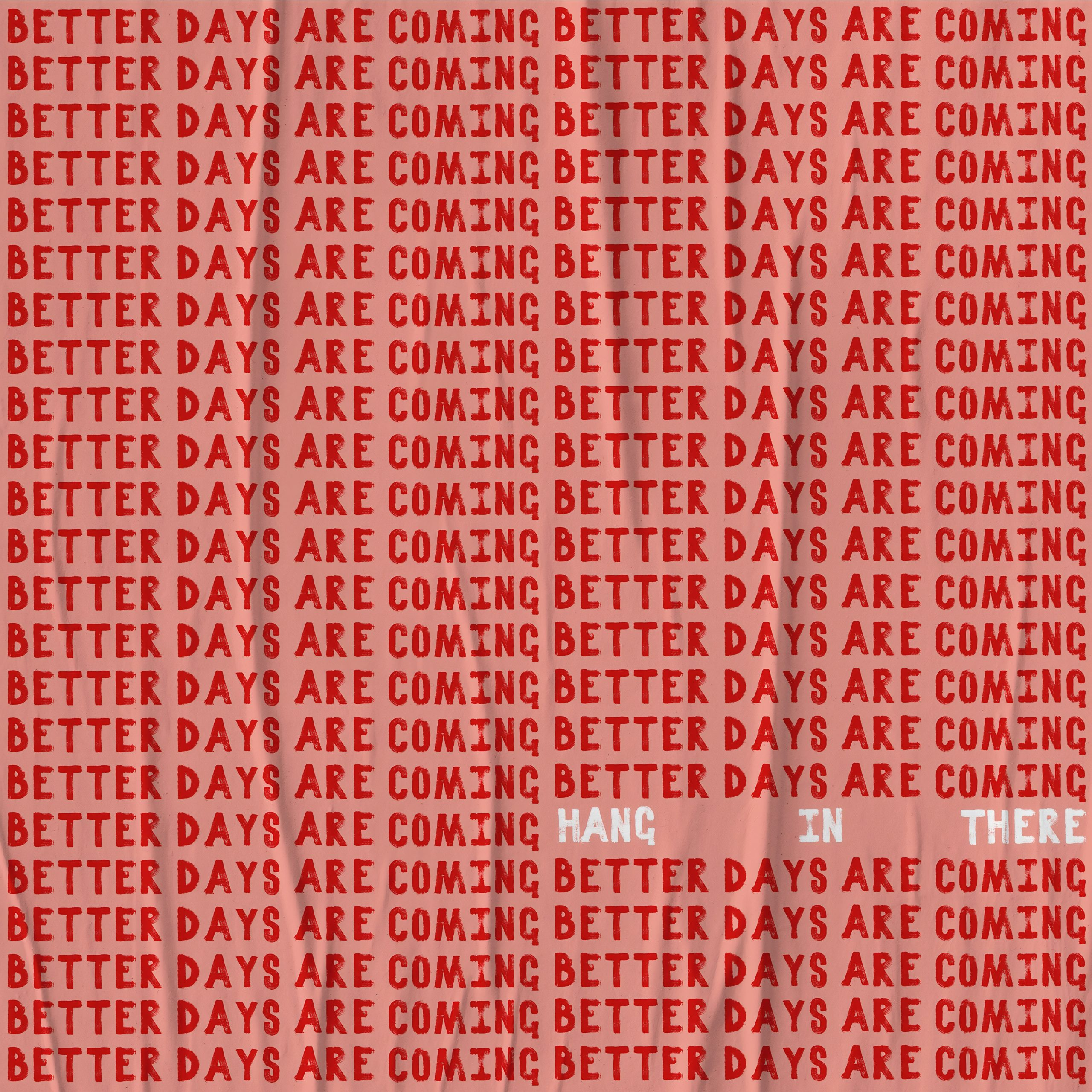 "a graphic image of the text ""better days are coming"" repeated over and over and the words ""hang in there"" superimposed near the bottom right"
