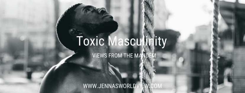 Part 6 - TOXIC MASCULINITY - Views from the Mandem is a blog series that covers topics relevant to the Black male experience. Read more at Jennasworldview.com