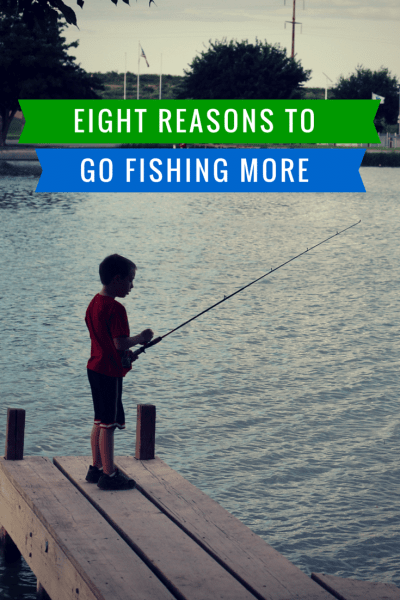 8 Reasons To Go Fishing More