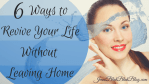 6 Ways to Revive Your Life Without Leaving Home