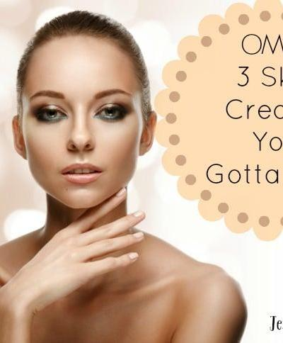 OMG! 3 Skin Creams You Gotta Try!