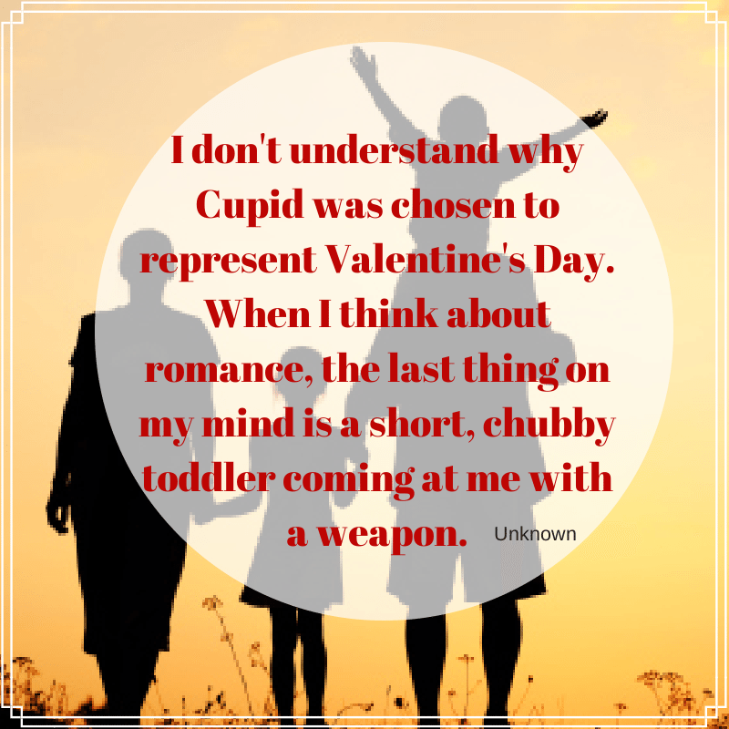 "Funny Valentine's Day Quotes ""I don't understand why cupid was chosen to represent Valentine's Day. When I think about romance, the last thing on my mind is a short chubby toddler coming at me with a wearpon."