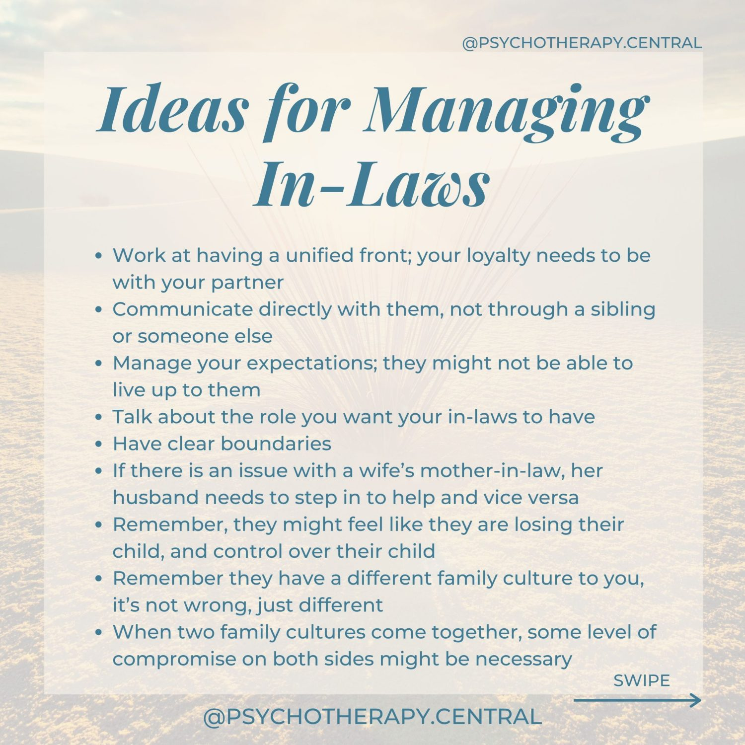 Ideas for Managing In-LawsWork at having a unified front; your loyalty needs to be with your partner Remember, they might feel like they are losing their child, and control over their child Remember they have a different family culture to you, it's not wrong, just different Communication as a couple, directly with them, not through a sibling or someone else Manage your expectations; they might not be able to live up to them Talk about the role you want your in-laws to have Have clear boundaries If there is an issue with a wife's mother-in-law, her husband needs to step in to help and vice versa When two family cultures come together, some level of compromise on both sides is healthy