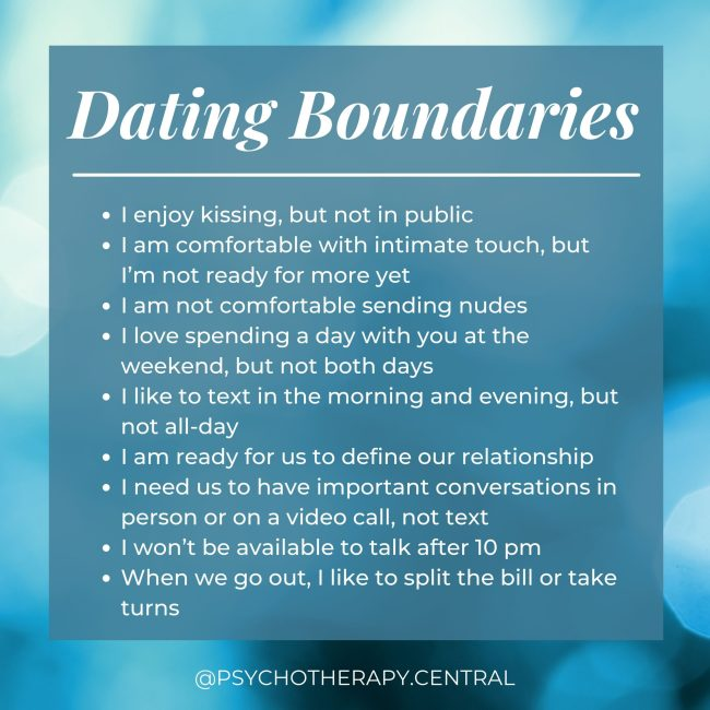 Dating Boundaries I enjoy kissing, but not in public I am comfortable with intimate touch, but I'm not ready for more yet I am not comfortable sending nudes I love spending a day with you at the weekend, but not both days I like to text in the morning or evening, but not all-day I am ready for us to define our relationship I need us to have important conversations in person or on a video call, not text I won't be available to talk after 10 pm When we go out, I like to split the bill or take turns