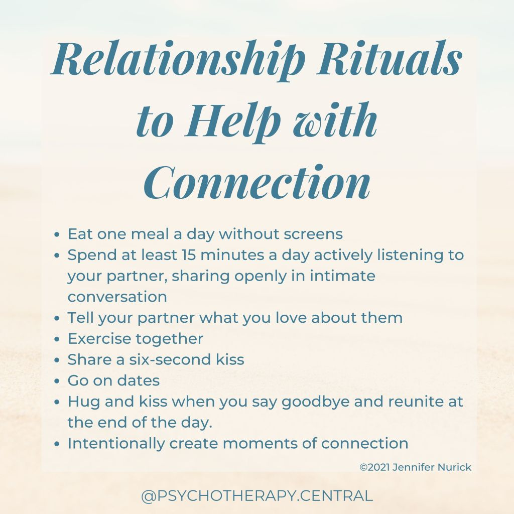 Relationship Rituals to Help with Connection   Eat one meal a day without screens Spend at least 15 minutes a day actively listening to your partner, sharing openly in intimate conversation. Tell your partner what you love about them Exercise together Share a six-second kiss Go on dates Hug and kiss when you say goodbye and reunite at the end of the day. Intentionally create moments of connection