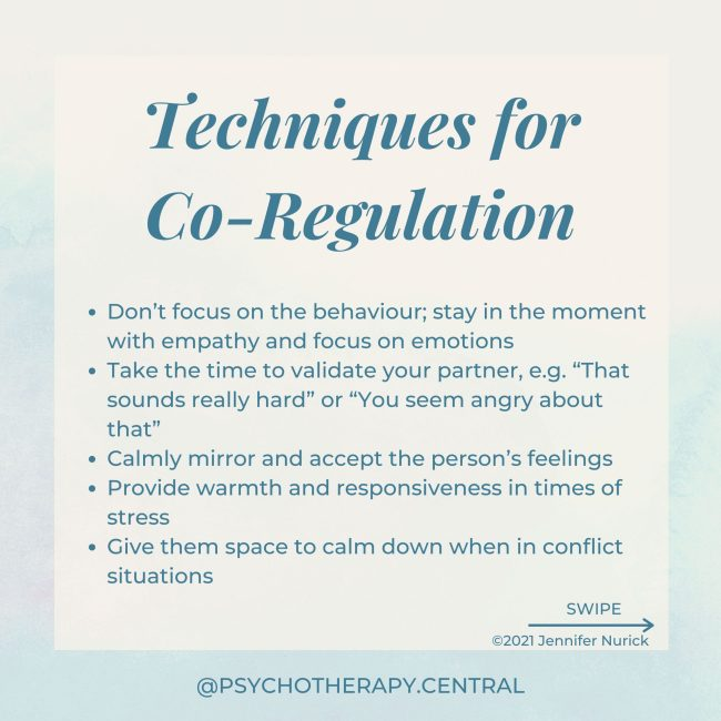 """Don't focus on the behaviour; stay in the moment with empathy and focus on emotions Take the time to validate your partner, e.g. """"That sounds really hard"""" or """"You seem angry about that"""" Calmly mirror and accept the person's feelings Provide warmth and responsiveness in times of stress Give them space to calm down when in conflict situations Take three deep breaths together when one person is dysregulated Use a warm, soft tone of voice Say soothing or reassuring things Light touch as reassurance Hold hands or make other physical contact Hug for over 2 minutes – this allows enough time for the nervous system to calm."""