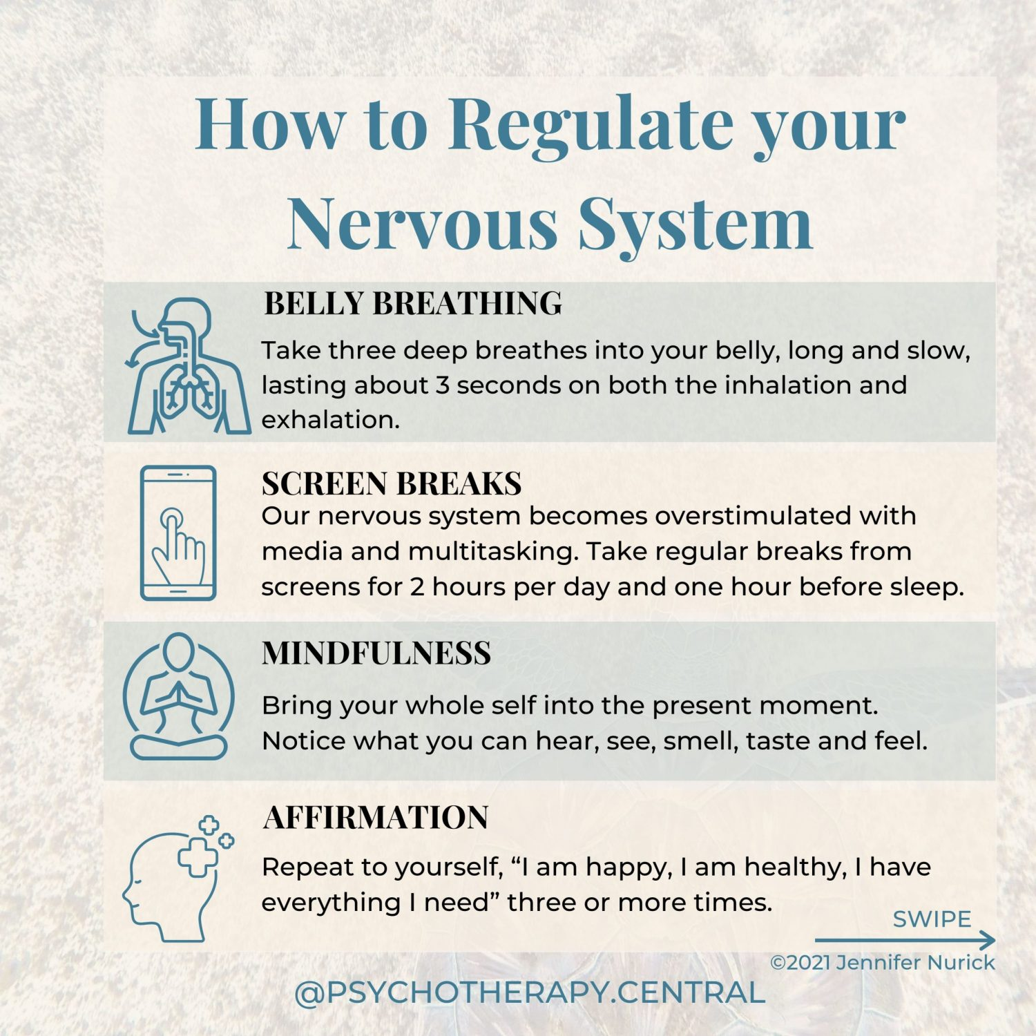 """How to Regulate your Nervous System BELLY BREATHING – Take three deep breathes into your belly, long and slow, lasting about 3 seconds on both the inhalation and exhalation. SCREEN BREAK – Our nervous system becomes overstimulated with media and multitasking. Take regular breaks from screens, perhaps for 2 hours per day and one hour before sleep. MINDFULNESS – Bring your whole self into the present moment. Notice what you can hear, see, smell, taste and feel. AFFIRMATION – Repeat to yourself, """"I am happy, I am healthy, I have everything I need"""" three or more times. INNER CHILD – Take time to connect with your Inner Child and talk to them. Find out how they are and what they need to feel safe and calm. NATURE AND SUNSHINE – Nature is a natural regulator, go somewhere in nature and notice everything around you, the colours, sounds, and feelings. Imagine you can begin to breathe with nature in this place—breath in the serotonin-producing sunshine. CO-REGULATION – Regulating your nervous system with someone else. You can do this by sharing with someone you love and enjoying something together. MAKE TIME FOR JOY – Do something you love; gardening, baking, painting, reading, singing or dancing. This tells your nervous system that you are safe."""