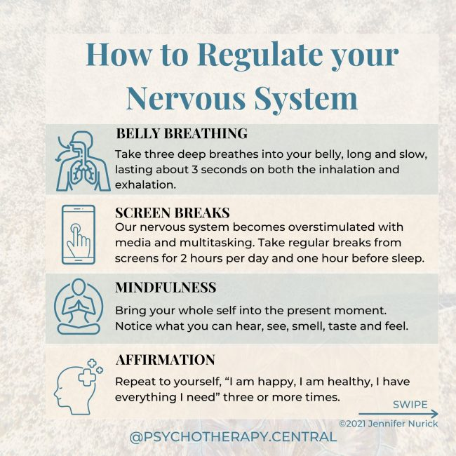 "How to Regulate your Nervous System BELLY BREATHING – Take three deep breathes into your belly, long and slow, lasting about 3 seconds on both the inhalation and exhalation. SCREEN BREAK – Our nervous system becomes overstimulated with media and multitasking. Take regular breaks from screens, perhaps for 2 hours per day and one hour before sleep. MINDFULNESS – Bring your whole self into the present moment. Notice what you can hear, see, smell, taste and feel. AFFIRMATION – Repeat to yourself, ""I am happy, I am healthy, I have everything I need"" three or more times. INNER CHILD – Take time to connect with your Inner Child and talk to them. Find out how they are and what they need to feel safe and calm. NATURE AND SUNSHINE – Nature is a natural regulator, go somewhere in nature and notice everything around you, the colours, sounds, and feelings. Imagine you can begin to breathe with nature in this place—breath in the serotonin-producing sunshine. CO-REGULATION – Regulating your nervous system with someone else. You can do this by sharing with someone you love and enjoying something together. MAKE TIME FOR JOY – Do something you love; gardening, baking, painting, reading, singing or dancing. This tells your nervous system that you are safe."