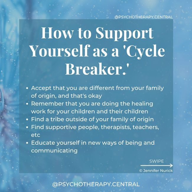 How to Support Yourself as a 'Cycle Breaker.' BLUE Accept that you are different from your family of origin, and that's okay Remember that you are doing the healing work for your children and their children Find a tribe outside of your family of origin Find supportive people, therapists, teachers, etc Educate yourself in new ways of being and communicating Develop clear boundaries with your family Don't expect anyone else to change Develop empathy for yourself and your family Keep a journal and remind yourself to align with YOUR values Permit yourself to take a break from the family or distance if necessary Trust yourself