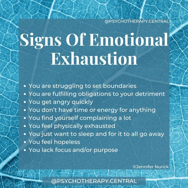 Signs Of Emotional Exhaustion You are struggling to set boundaries You are fulfilling obligations to your detriment You get angry quickly You don't have time or energy for anything You find yourself complaining a lot You feel physically exhausted You just want to sleep and for it to all go away You feel hopeless You lack focus and/or purpose