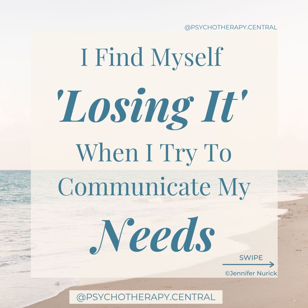 I Find Myself Losing it When I Try to Communicate my Needs. Be gentle with yourself. When did you learn that you needed to 'lose it' to get your needs met? We all have a vulnerable part of us that has valid needs. That part of you needs to be tended to. It needs to be approached with love and gentleness to be heard and understood. You might do this with your inner child or through other inner work.