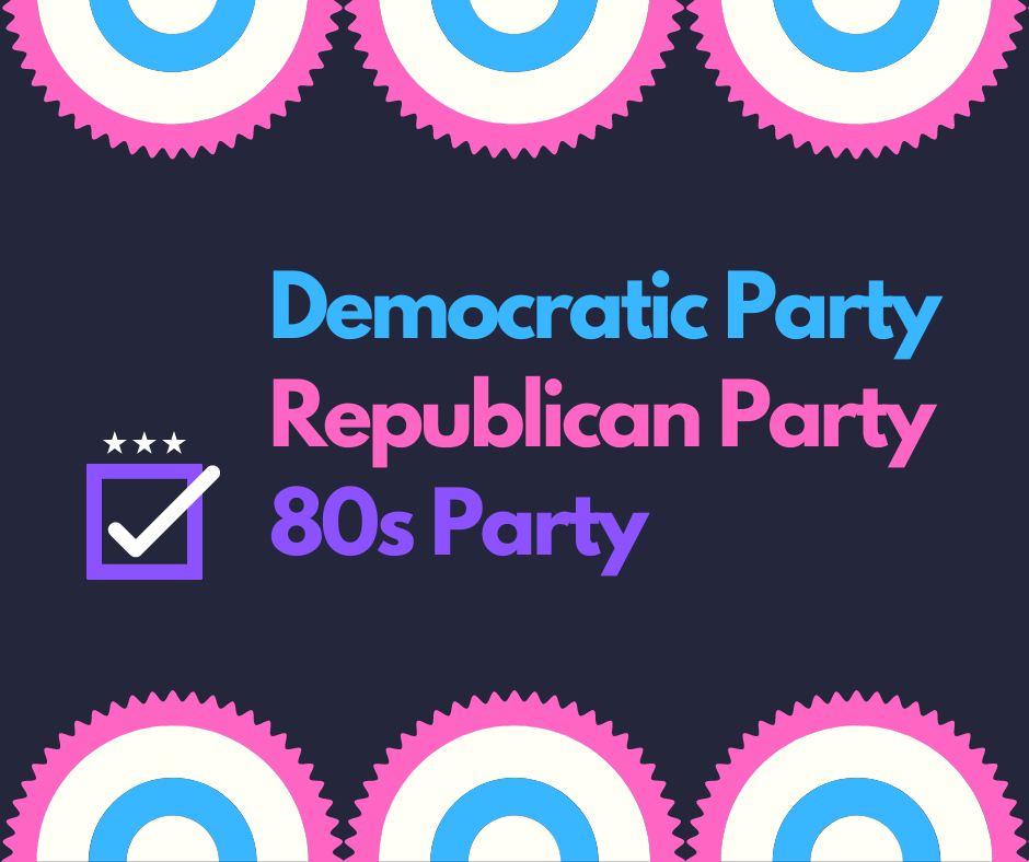 Democratic Party Republican Party or 80s Party. Take your pick.