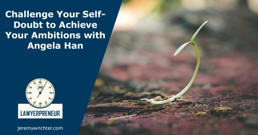 Lawyerpreneur Challenge Your Self-Doubt to Achieve Your Ambitions with Angela Han