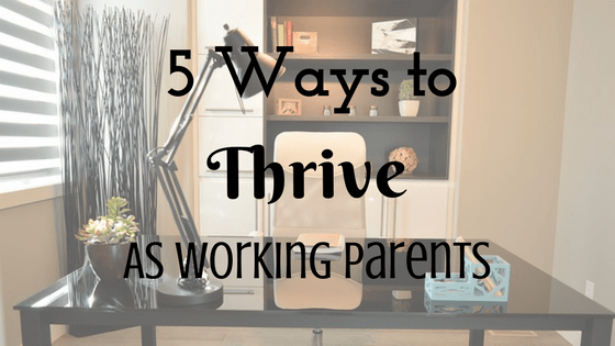 5 Ways To Thrive As Working Parents