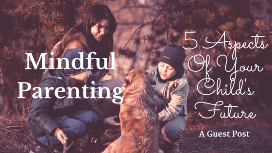 Mindful Parenting - 5 Aspects Of Your Child's Future