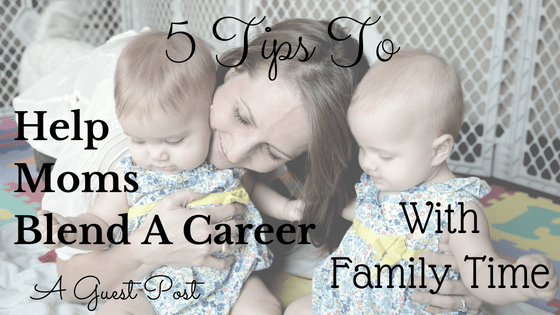 5 Tips to Help Moms Blend a Career with Family Time - A