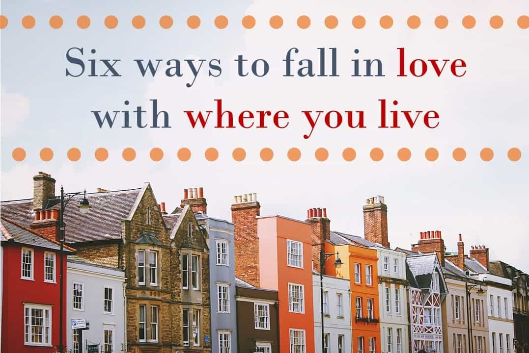 Six ways to fall in love with where you live