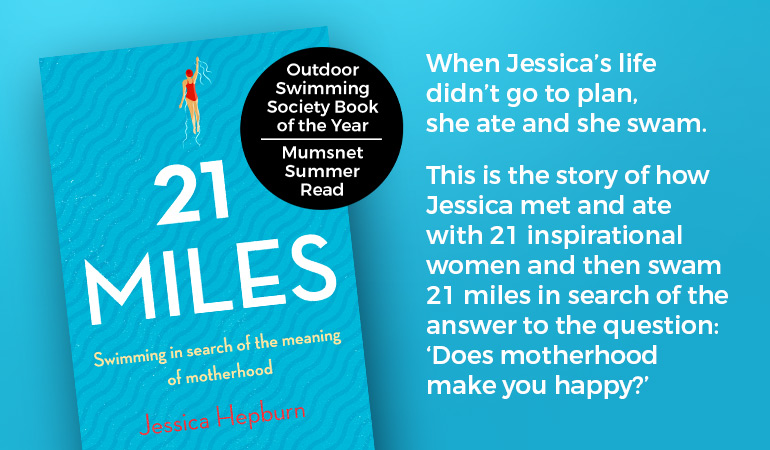 21 Miles by Jessica Hepburn. When Jessica's life didn't go to plan,she ate and she swam. This is the story of how Jessica met and ate with 21 inspirational women and then swam 21 miles in search of the answer to the question: 'Does motherhood make you happy?'