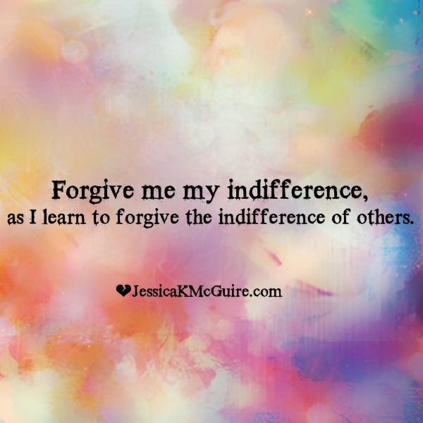 forgive my indifference