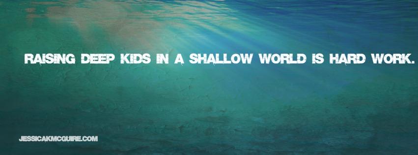 raising deep kids in a shallow world is hard work