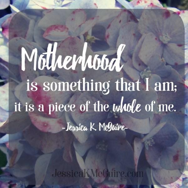 motherhood is a piece of the whole of me jessicakmcguire