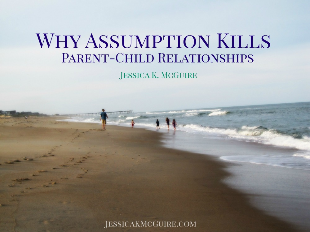 why-assumption-kills-parent-child-relationships-jkmcguire