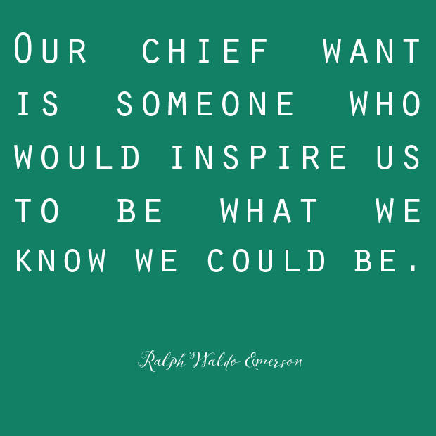 """""""Our chief want is someone who would inspire us to be what we know we could be."""" - Ralph Waldo Emerson"""