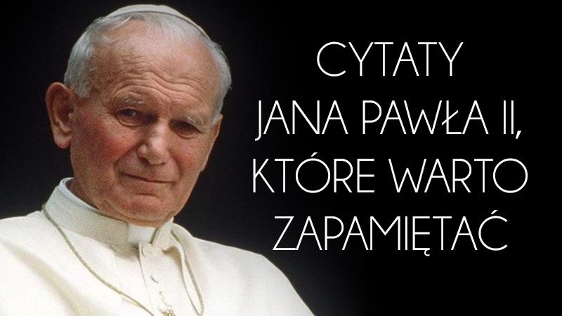 Cytaty Jana Pawła Ii Które Zna Cały świat Jest Pozytywnie