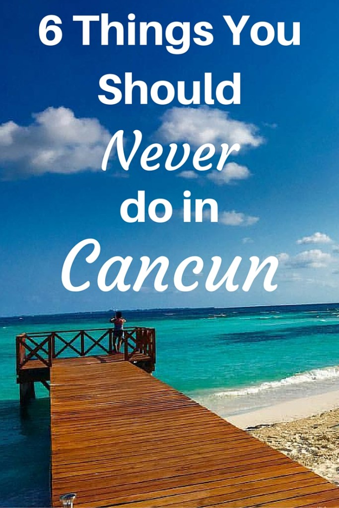 Six Things You Should Never do in Cancun (1)