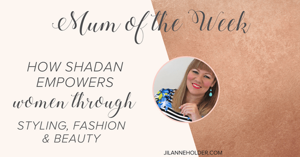 Mum of the Week: How Shadan Empowers Women Through Styling, Fashion & Beauty